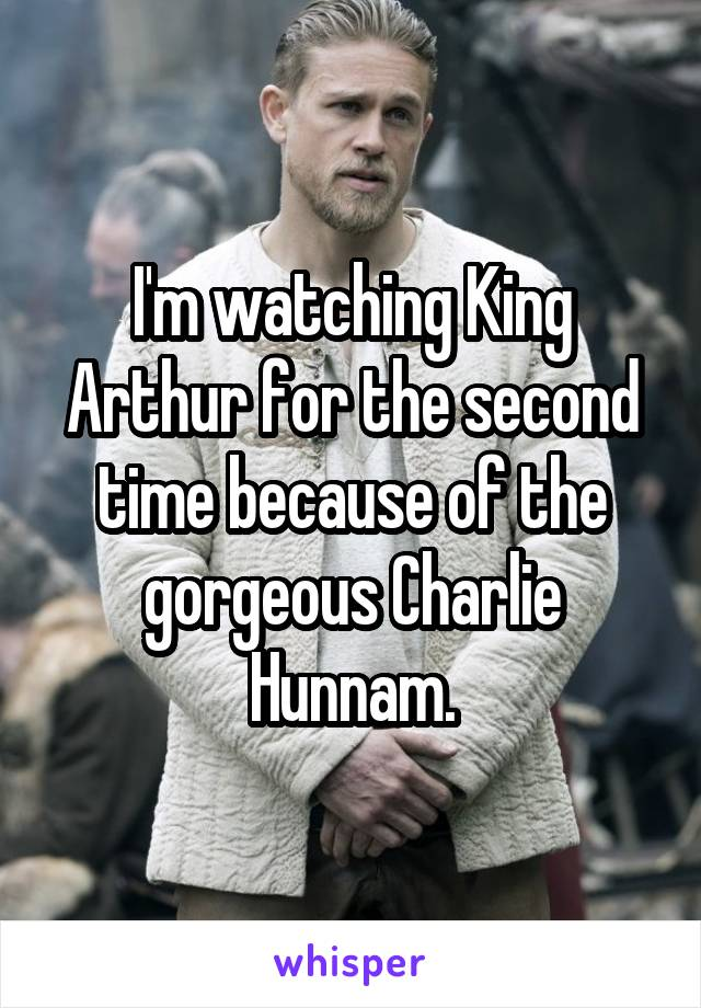 I'm watching King Arthur for the second time because of the gorgeous Charlie Hunnam.