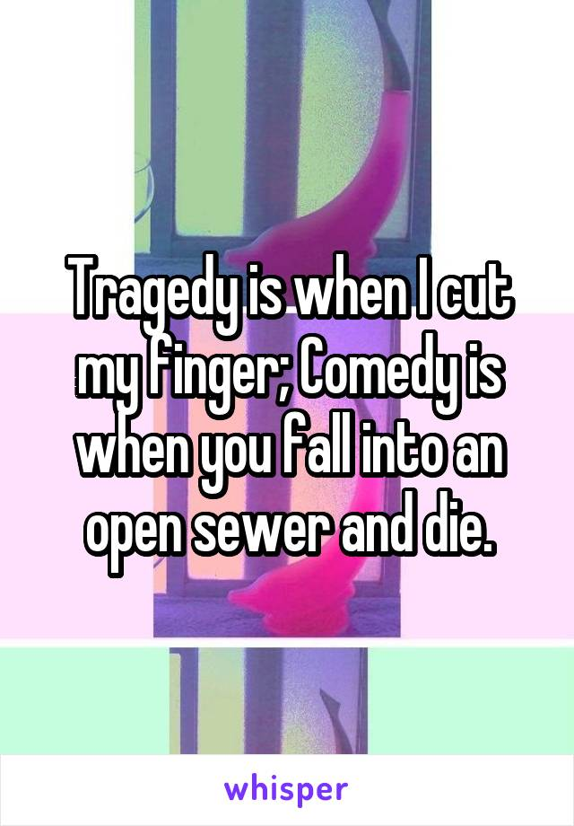 Tragedy is when I cut my finger; Comedy is when you fall into an open sewer and die.