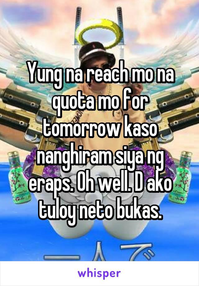 Yung na reach mo na quota mo for tomorrow kaso nanghiram siya ng eraps. Oh well. D ako tuloy neto bukas.