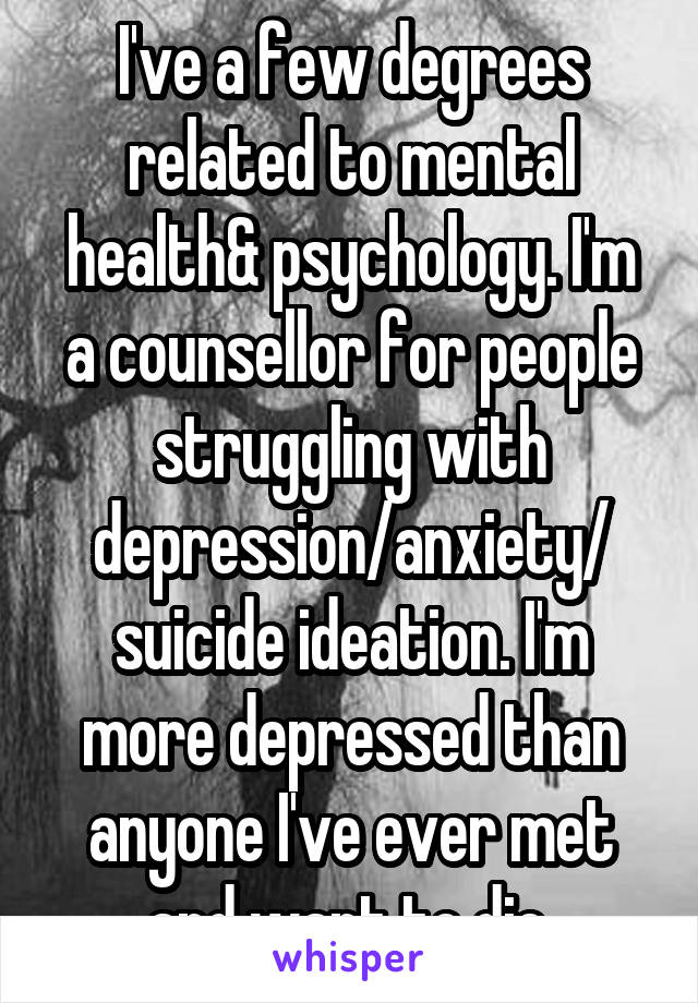 I've a few degrees related to mental health& psychology. I'm a counsellor for people struggling with depression/anxiety/ suicide ideation. I'm more depressed than anyone I've ever met and want to die.