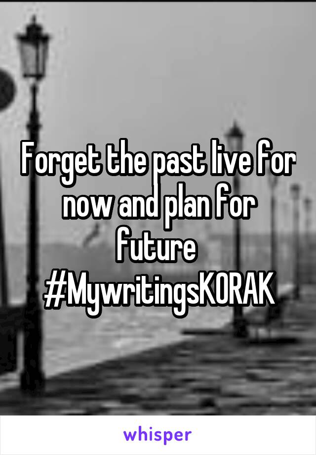 Forget the past live for now and plan for future  #MywritingsKORAK