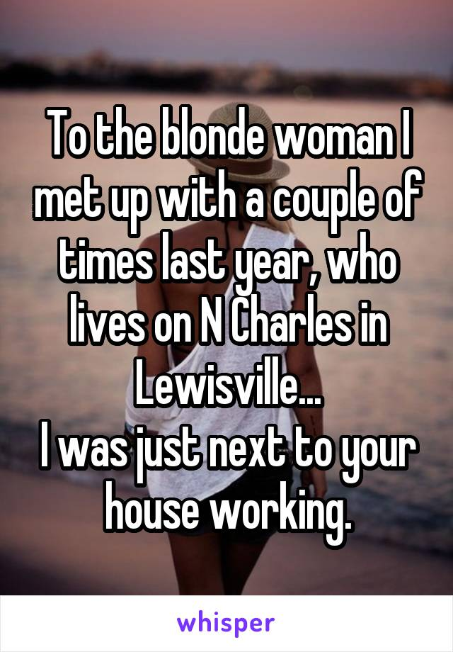 To the blonde woman I met up with a couple of times last year, who lives on N Charles in Lewisville... I was just next to your house working.