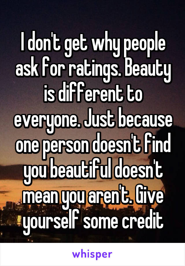I don't get why people ask for ratings. Beauty is different to everyone. Just because one person doesn't find you beautiful doesn't mean you aren't. Give yourself some credit