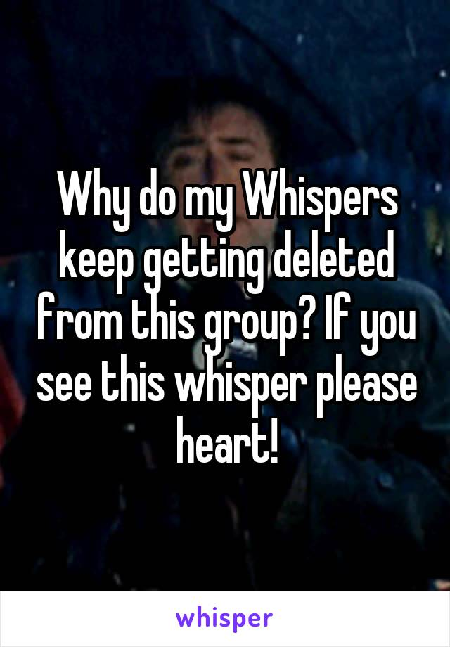 Why do my Whispers keep getting deleted from this group? If you see this whisper please heart!