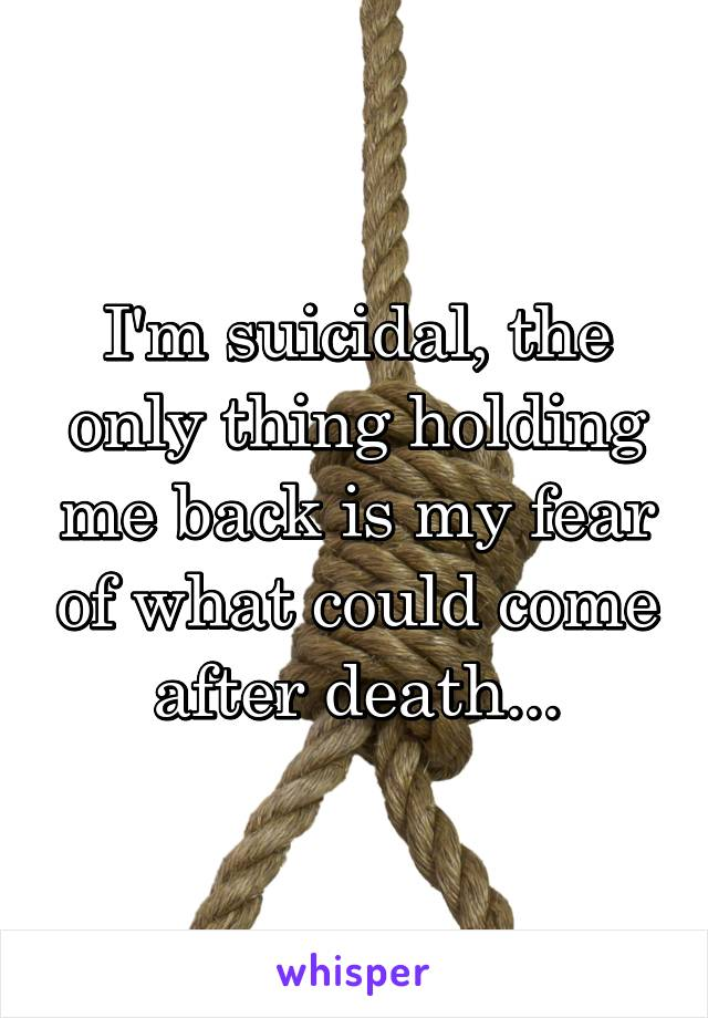 I'm suicidal, the only thing holding me back is my fear of what could come after death...