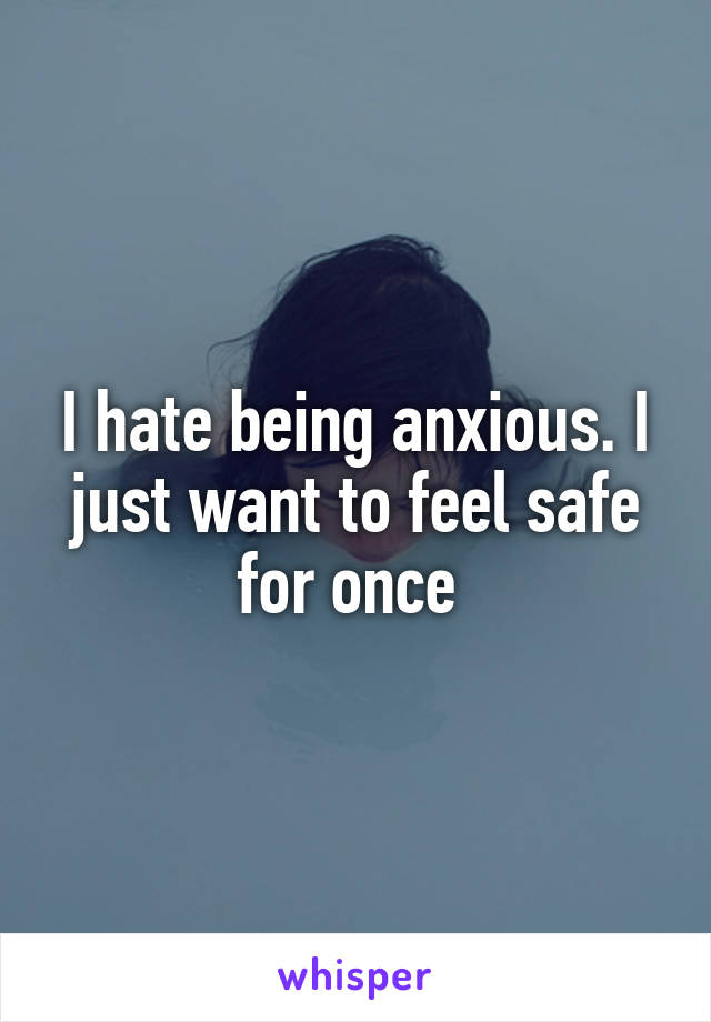 I hate being anxious. I just want to feel safe for once