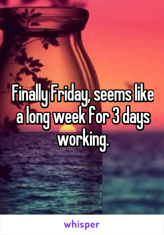 Finally Friday, seems like a long week for 3 days working.