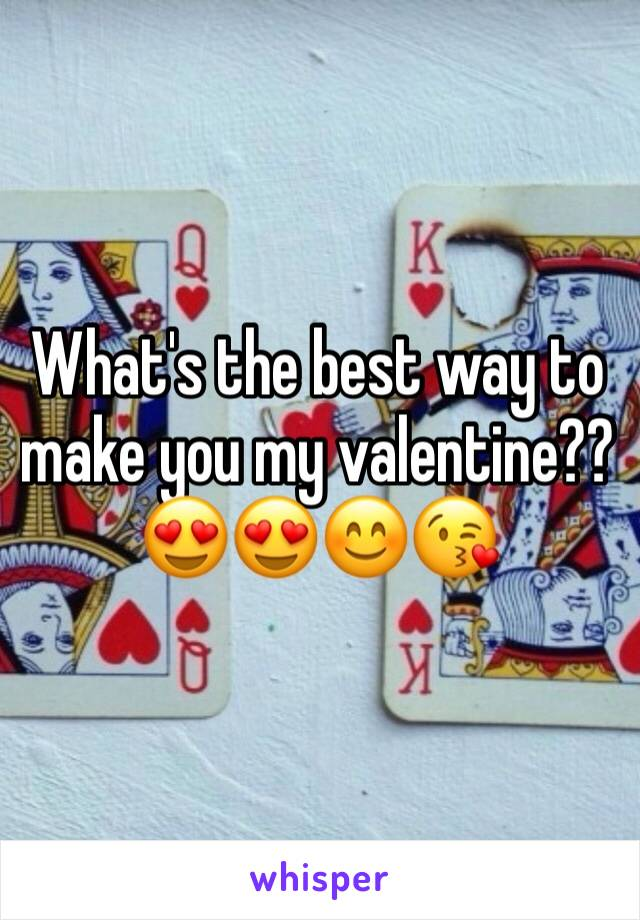 What's the best way to make you my valentine??😍😍😊😘
