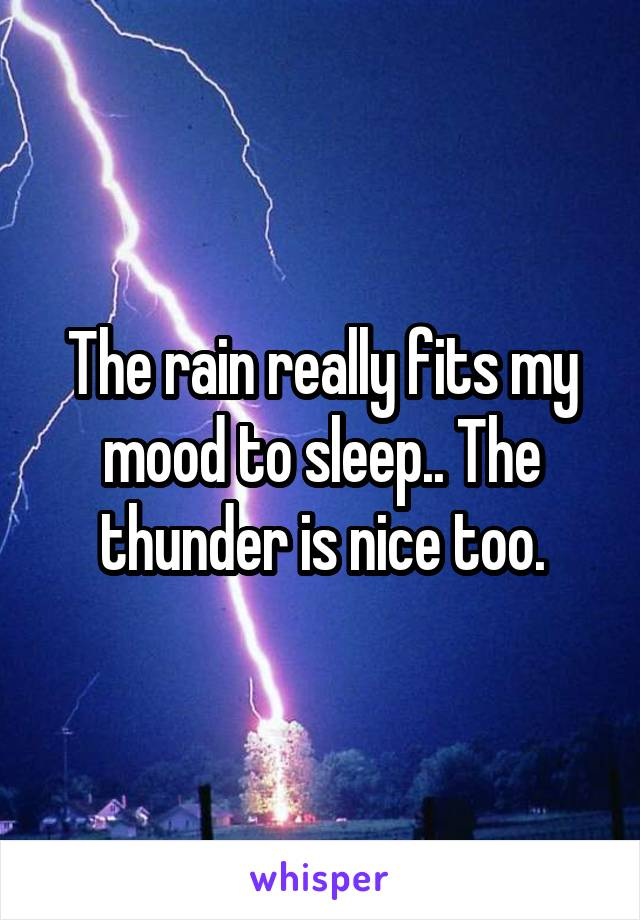 The rain really fits my mood to sleep.. The thunder is nice too.