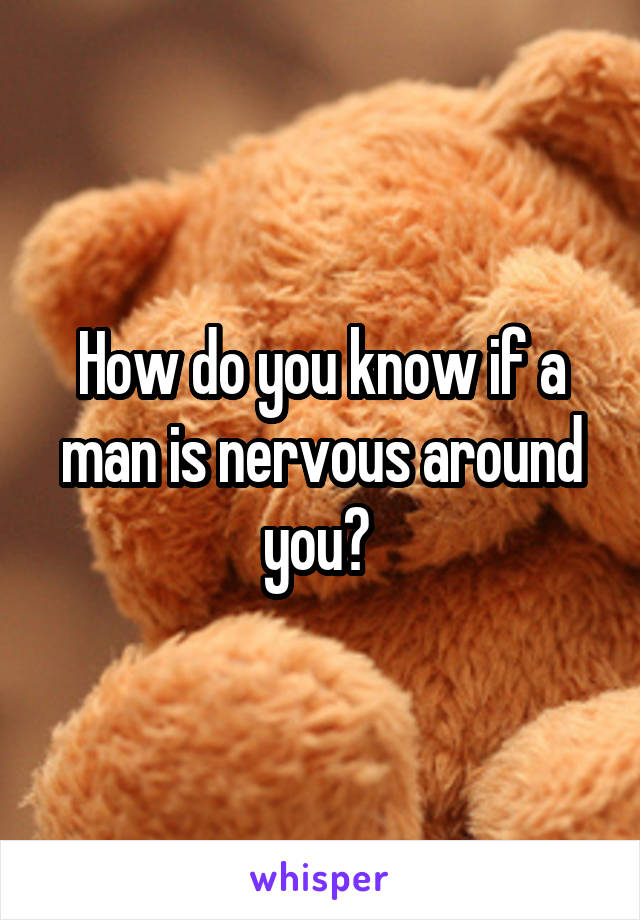 How do you know if a man is nervous around you?
