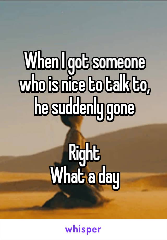 When I got someone who is nice to talk to, he suddenly gone  Right What a day