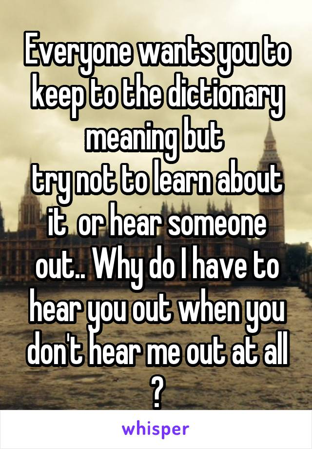 Everyone wants you to keep to the dictionary meaning but  try not to learn about it  or hear someone out.. Why do I have to hear you out when you don't hear me out at all ?
