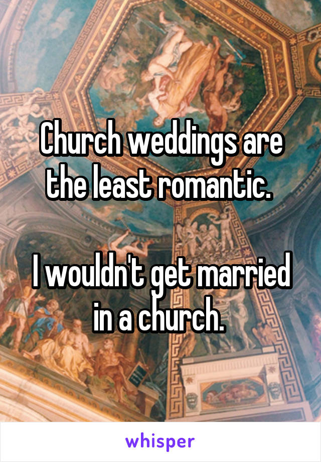 Church weddings are the least romantic.    I wouldn't get married in a church.