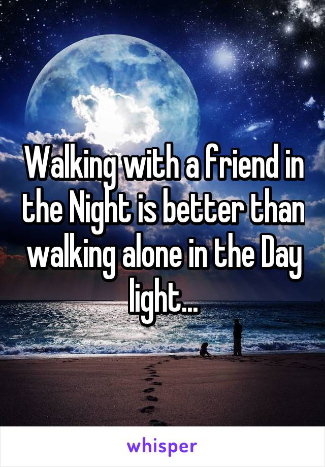 Walking with a friend in the Night is better than walking alone in the Day light...