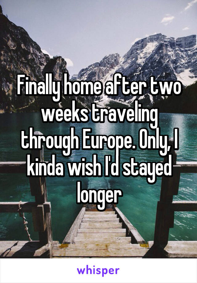 Finally home after two weeks traveling through Europe. Only, I kinda wish I'd stayed longer