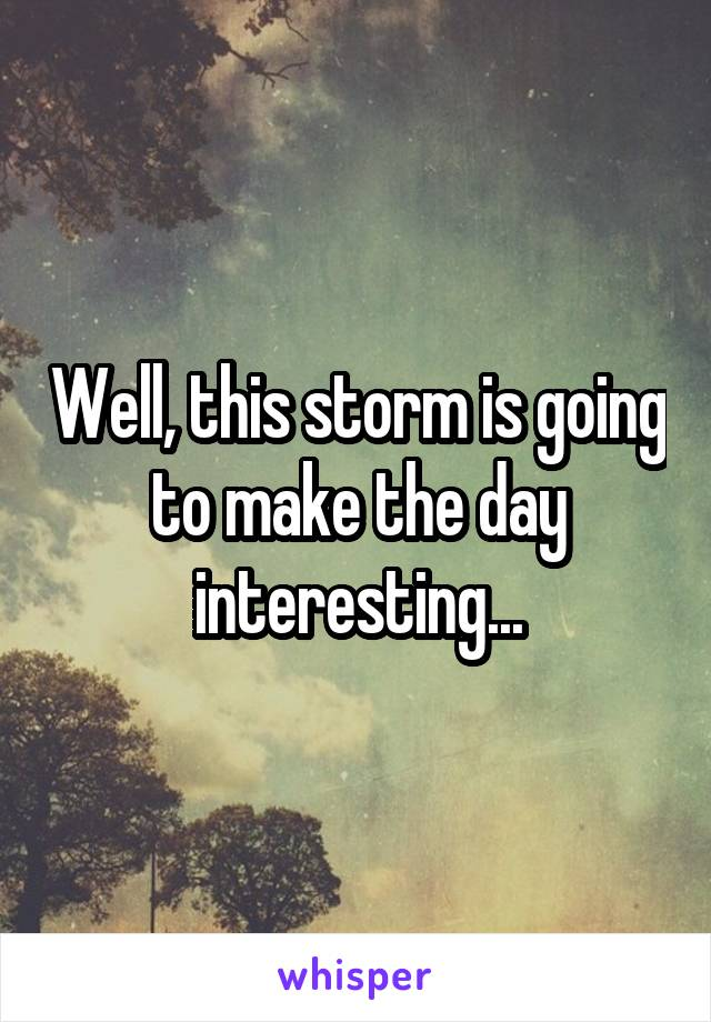 Well, this storm is going to make the day interesting...