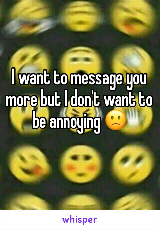 I want to message you more but I don't want to be annoying 🙁