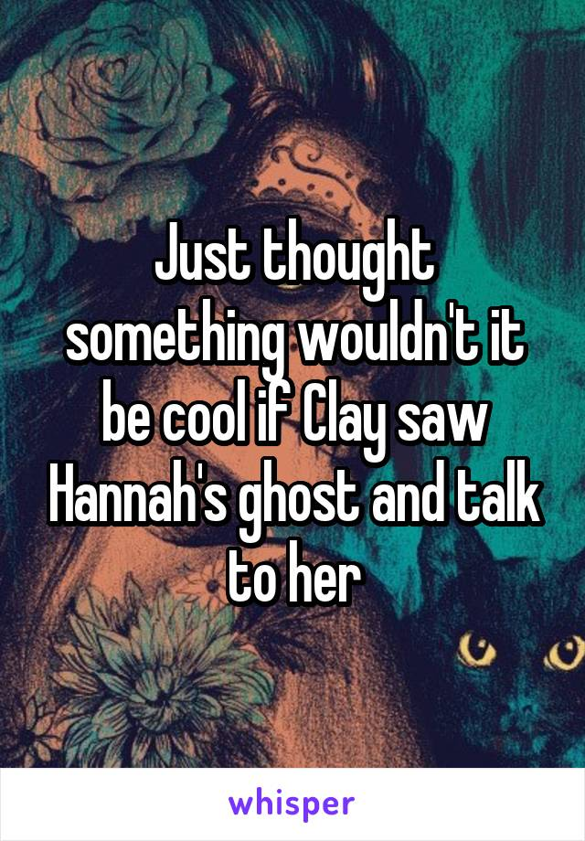 Just thought something wouldn't it be cool if Clay saw Hannah's ghost and talk to her