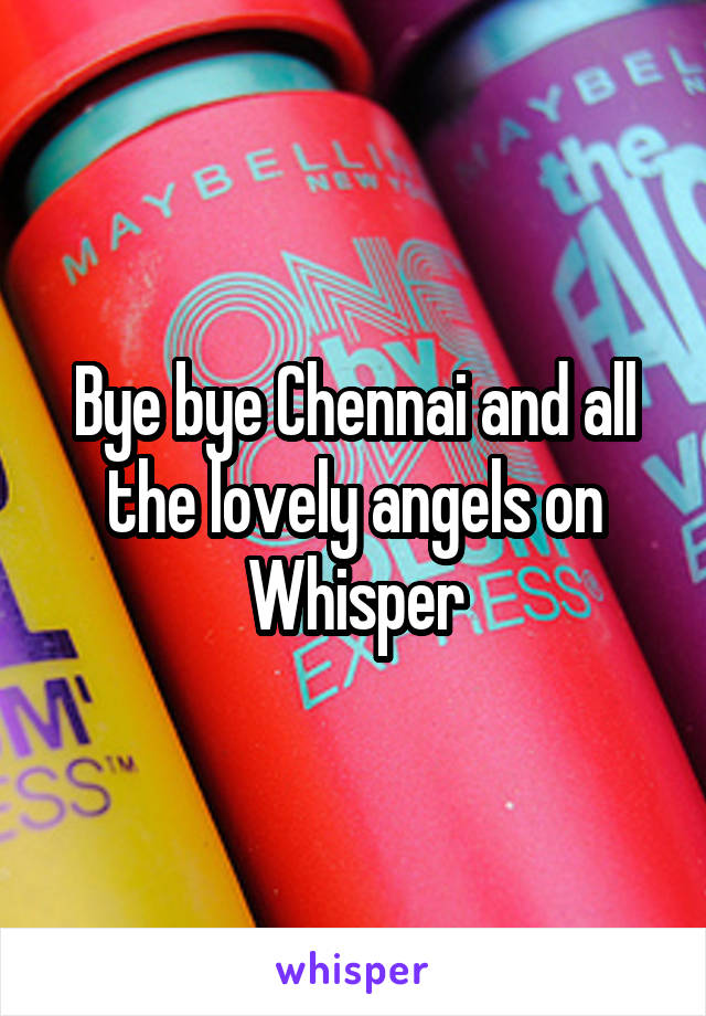 Bye bye Chennai and all the lovely angels on Whisper