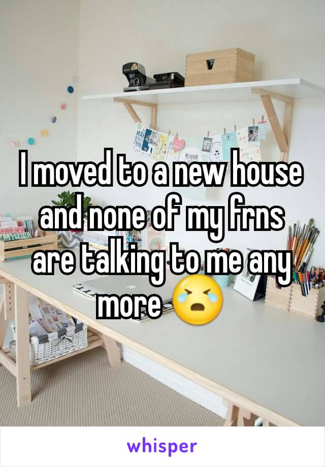 I moved to a new house and none of my frns are talking to me any more 😭