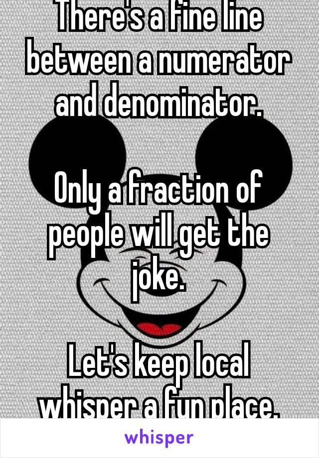 There's a fine line between a numerator and denominator.  Only a fraction of people will get the joke.  Let's keep local whisper a fun place. 💋
