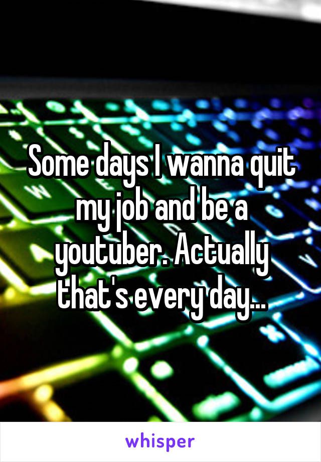 Some days I wanna quit my job and be a youtuber. Actually that's every day...