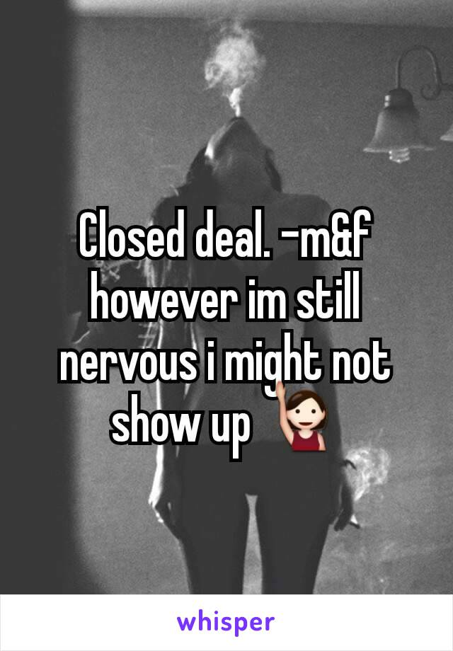 Closed deal. -m&f however im still nervous i might not show up 🙋