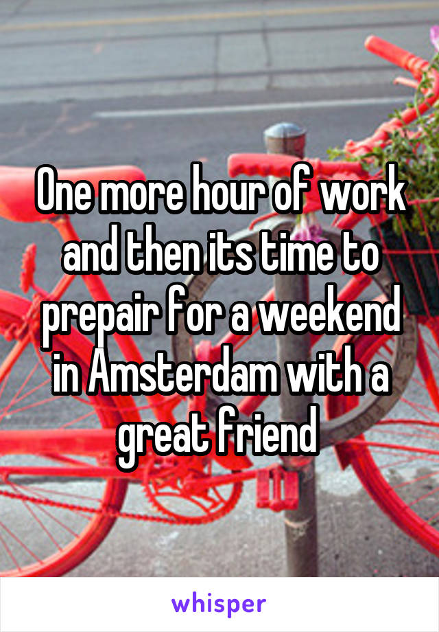 One more hour of work and then its time to prepair for a weekend in Amsterdam with a great friend