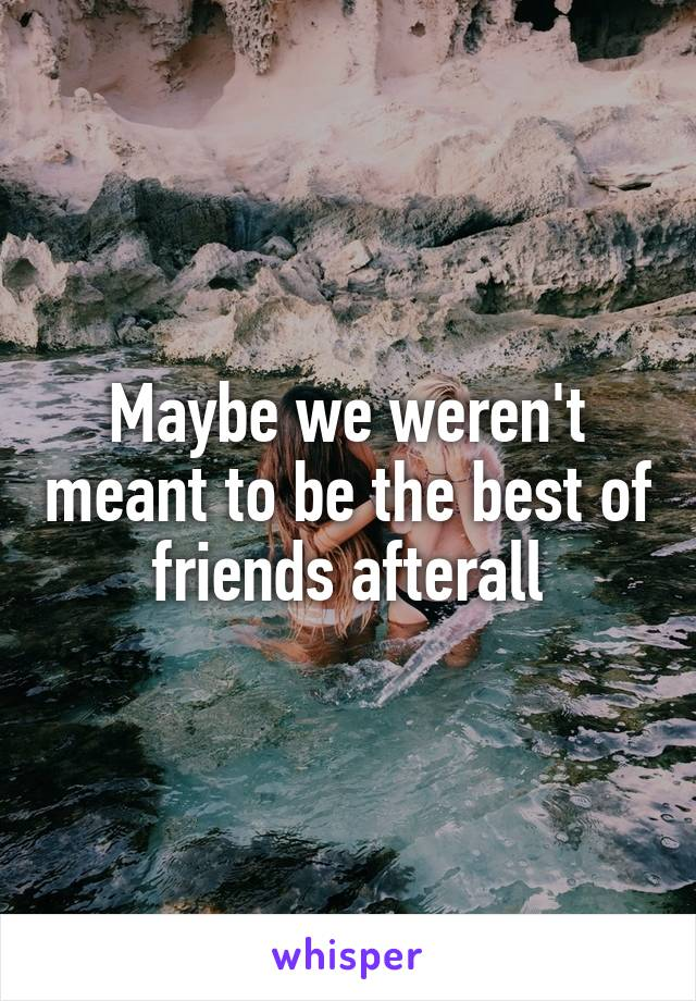 Maybe we weren't meant to be the best of friends afterall