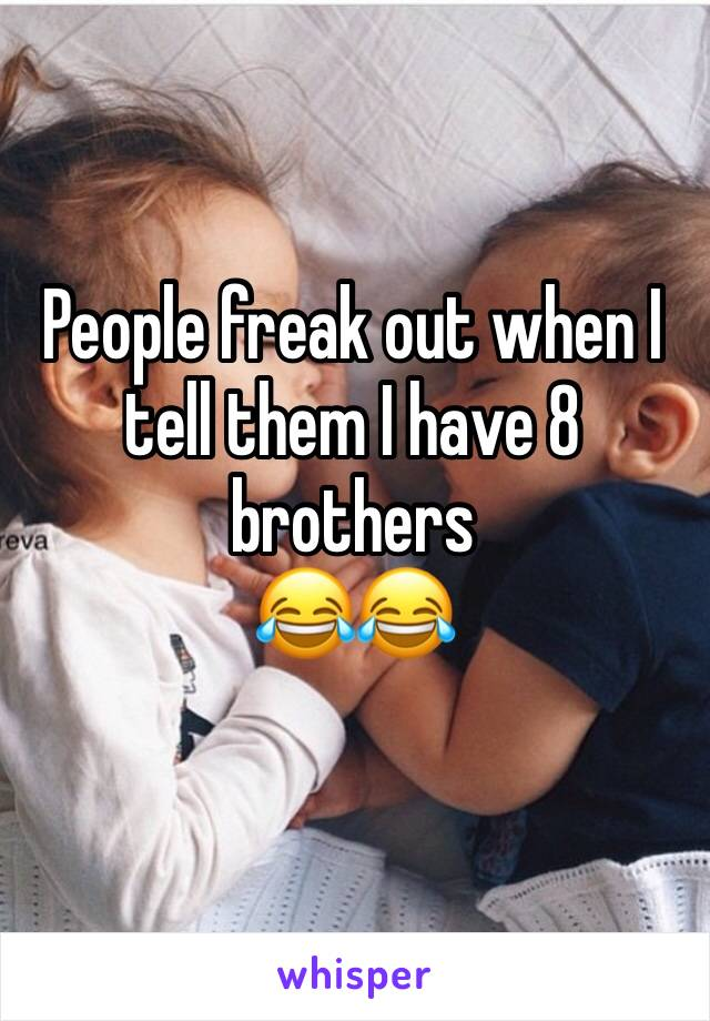 People freak out when I tell them I have 8 brothers  😂😂