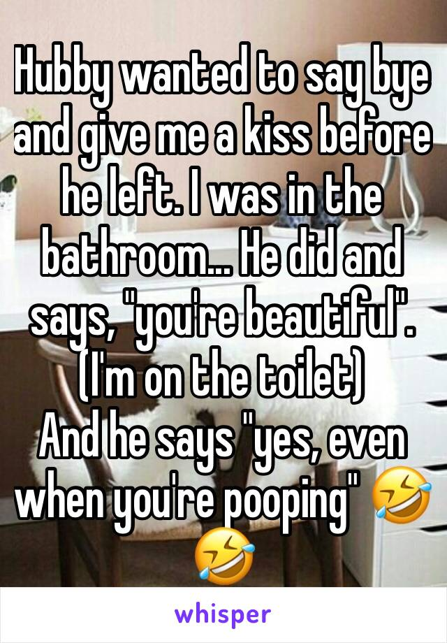 "Hubby wanted to say bye and give me a kiss before he left. I was in the bathroom... He did and says, ""you're beautiful"". (I'm on the toilet) And he says ""yes, even when you're pooping"" 🤣🤣"