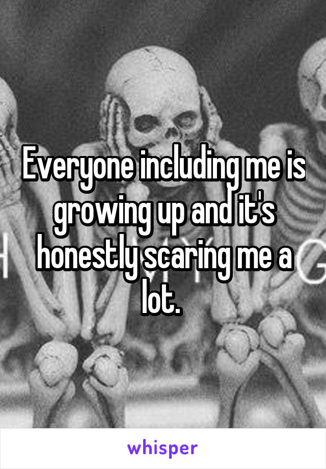 Everyone including me is growing up and it's honestly scaring me a lot.