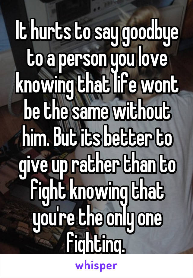 It hurts to say goodbye to a person you love knowing that life wont be the same without him. But its better to give up rather than to fight knowing that you're the only one fighting.