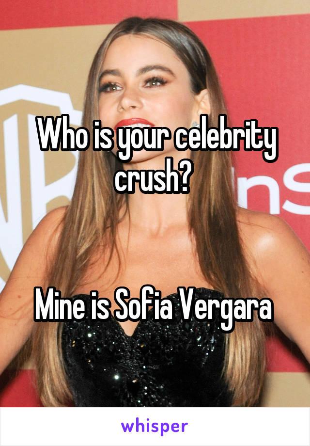 Who is your celebrity crush?    Mine is Sofia Vergara
