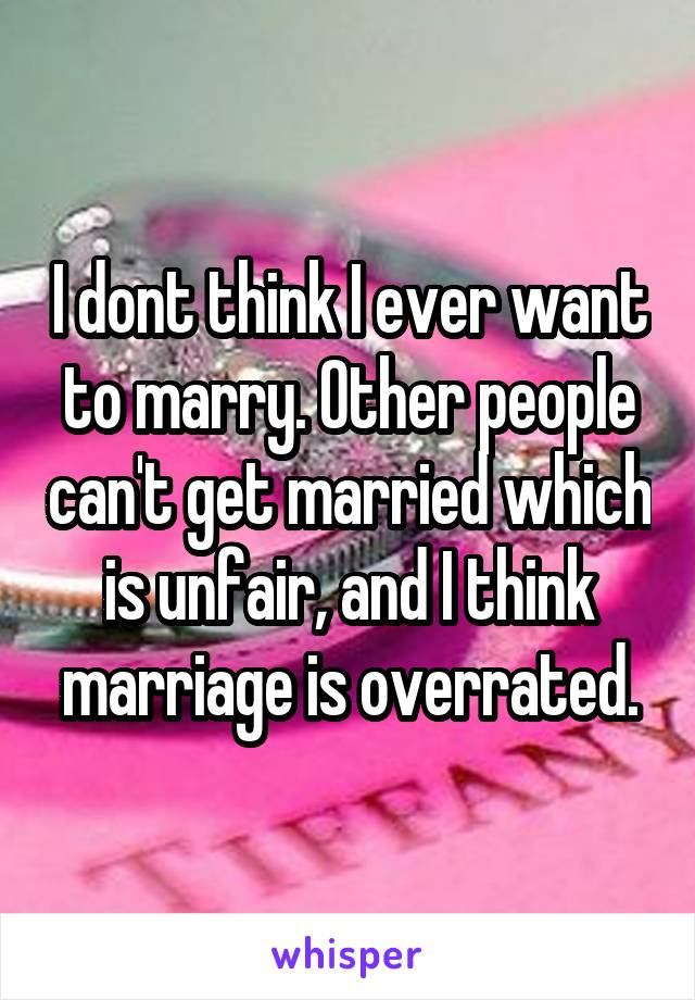 I dont think I ever want to marry. Other people can't get married which is unfair, and I think marriage is overrated.