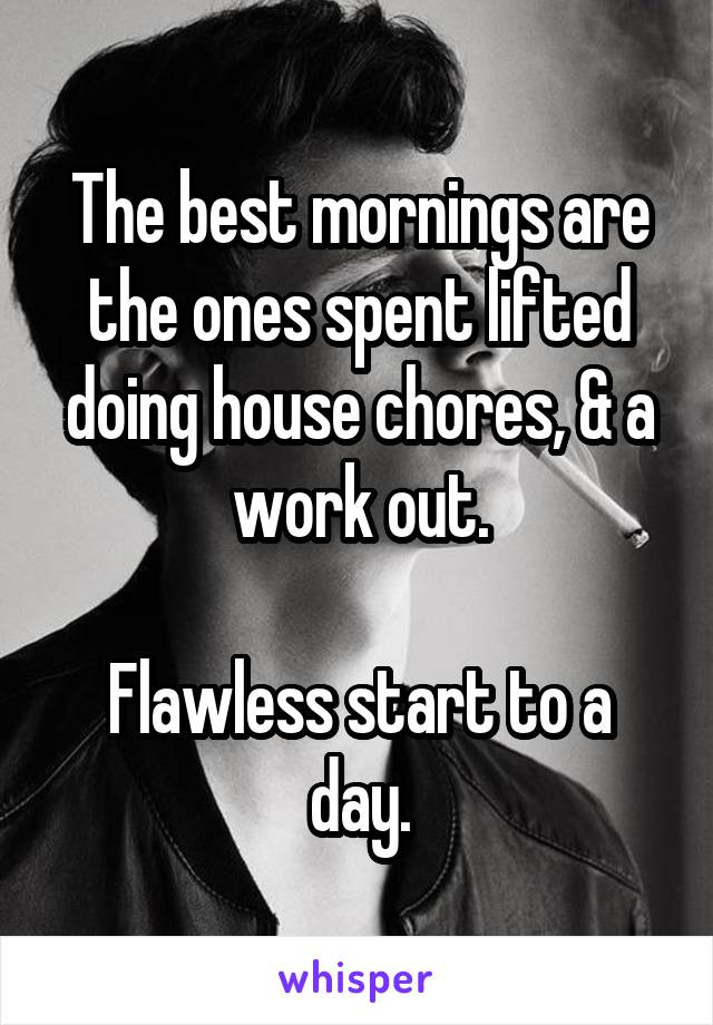 The best mornings are the ones spent lifted doing house chores, & a work out.  Flawless start to a day.