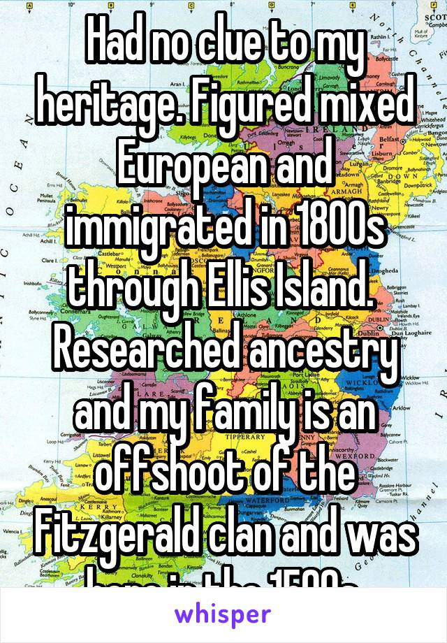 Had no clue to my heritage. Figured mixed European and immigrated in 1800s through Ellis Island.  Researched ancestry and my family is an offshoot of the Fitzgerald clan and was here in the 1500s.