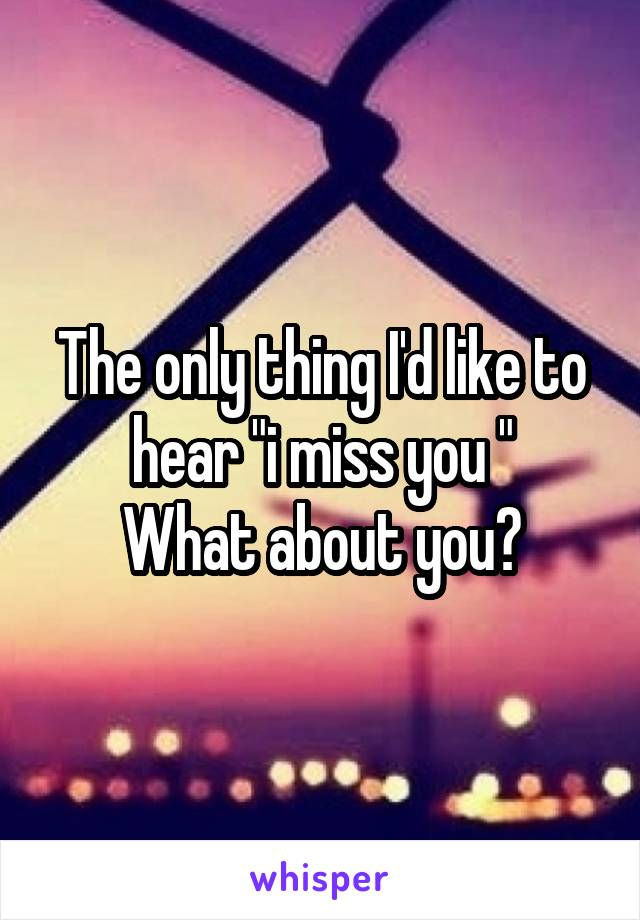 """The only thing I'd like to hear """"i miss you """" What about you?"""