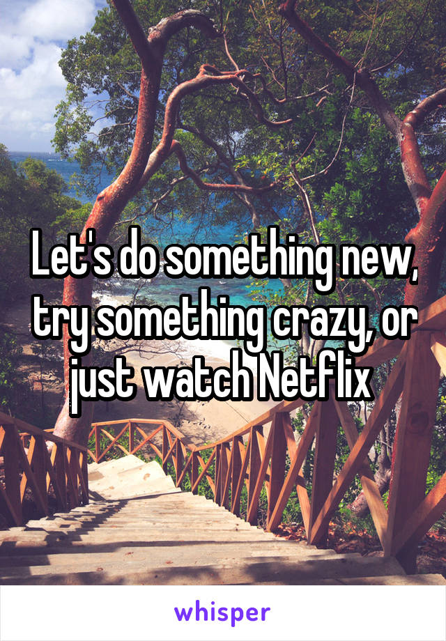 Let's do something new, try something crazy, or just watch Netflix