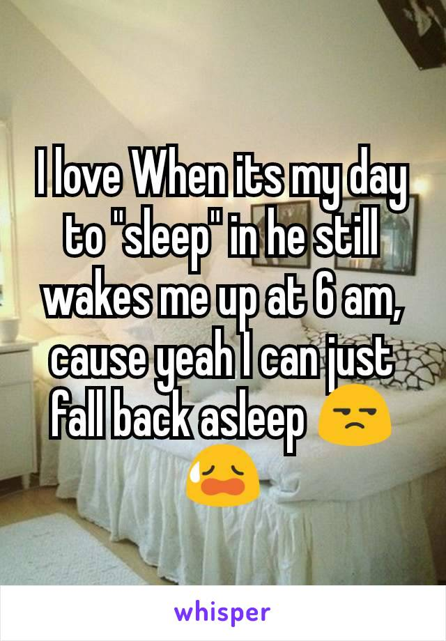 """I love When its my day to """"sleep"""" in he still wakes me up at 6 am, cause yeah I can just fall back asleep 😒😥"""