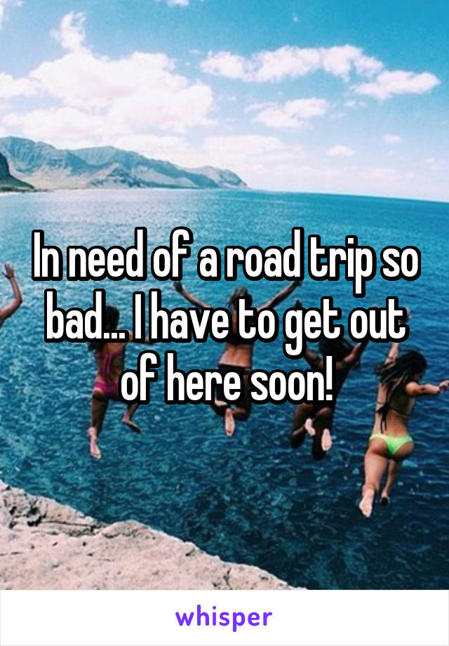 In need of a road trip so bad... I have to get out of here soon!