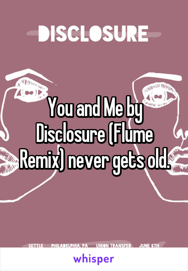 You and Me by Disclosure (Flume Remix) never gets old.