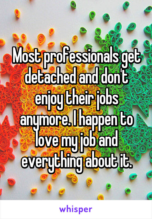 Most professionals get detached and don't enjoy their jobs anymore. I happen to love my job and everything about it.