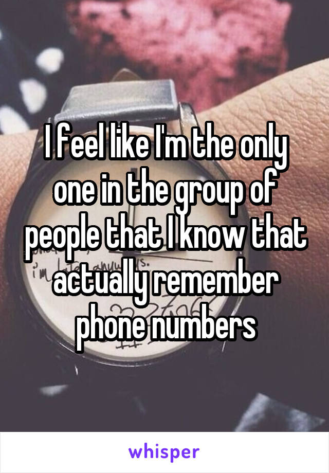 I feel like I'm the only one in the group of people that I know that actually remember phone numbers