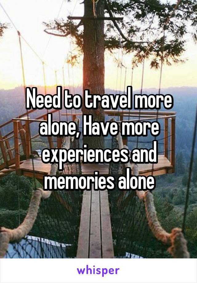 Need to travel more alone, Have more experiences and memories alone