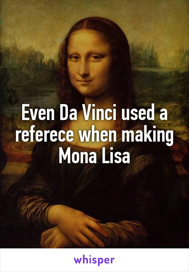 Even Da Vinci used a referece when making Mona Lisa