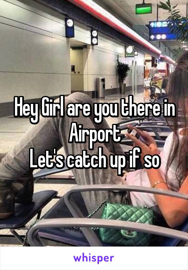 Hey Girl are you there in Airport Let's catch up if so