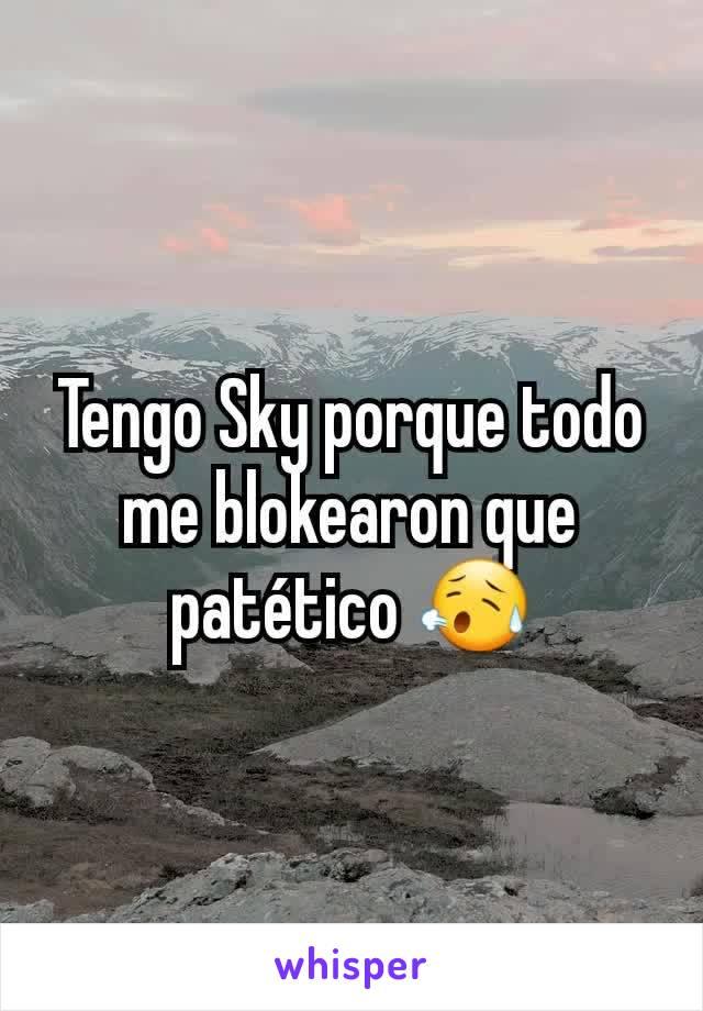 Tengo Sky porque todo me blokearon que patético 😥