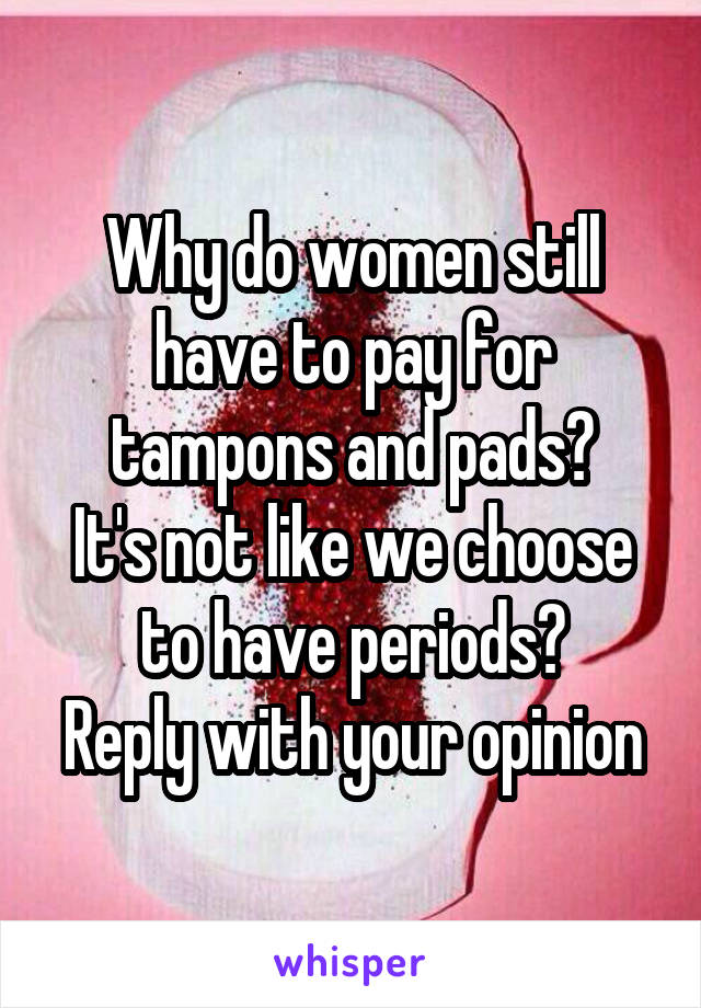 Why do women still have to pay for tampons and pads? It's not like we choose to have periods? Reply with your opinion