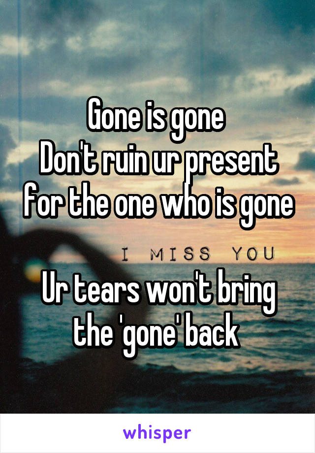 Gone is gone  Don't ruin ur present for the one who is gone  Ur tears won't bring the 'gone' back